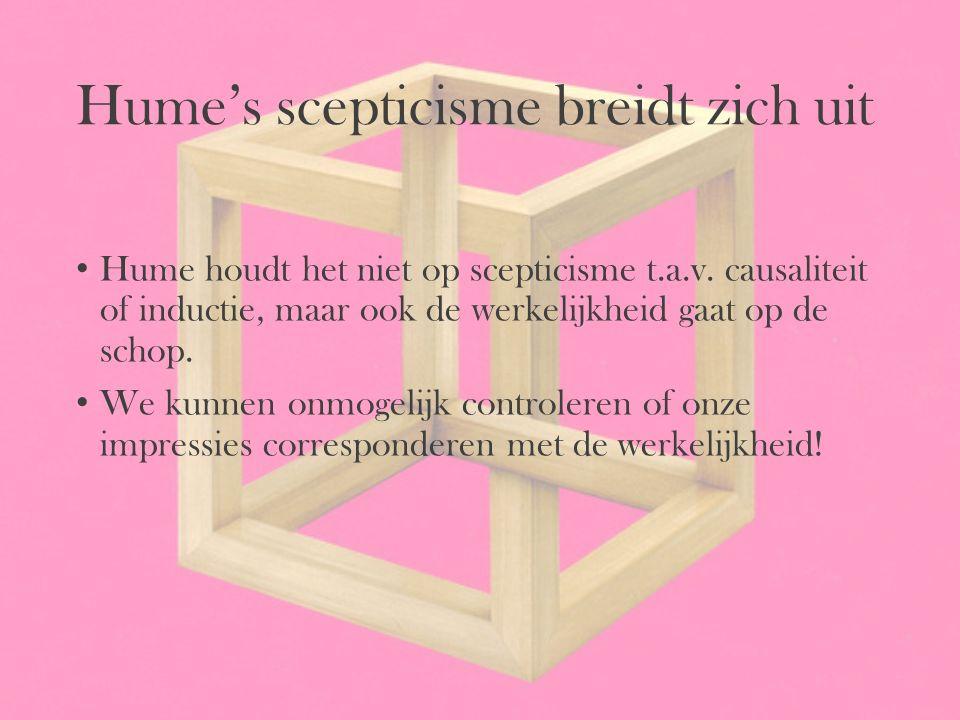 Hume's scepticisme breidt zich uit Hume houdt het niet op scepticisme t.a.v. causaliteit of inductie, maar ook de werkelijkheid gaat op de schop. We k