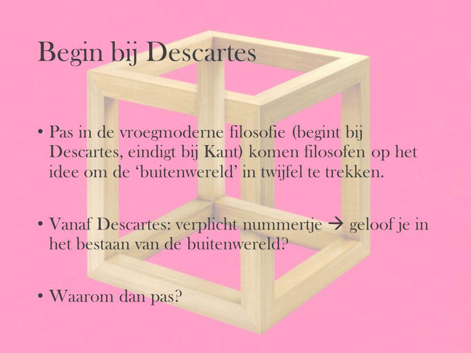 Begin bij Descartes Pas in de vroegmoderne filosofie (begint bij Descartes, eindigt bij Kant) komen filosofen op het idee om de 'buitenwereld' in twij