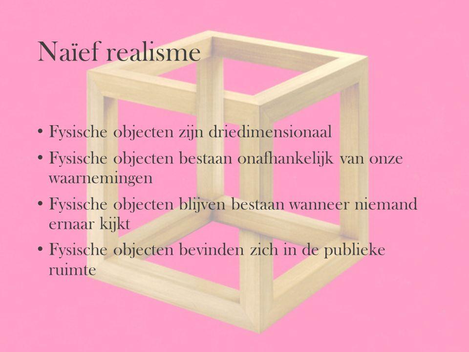 Naïef realisme Fysische objecten zijn driedimensionaal Fysische objecten bestaan onafhankelijk van onze waarnemingen Fysische objecten blijven bestaan