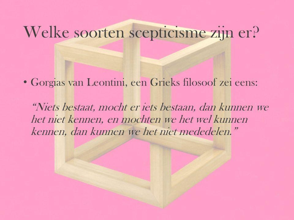 """Welke soorten scepticisme zijn er? Gorgias van Leontini, een Grieks filosoof zei eens: """"Niets bestaat, mocht er iets bestaan, dan kunnen we het niet k"""