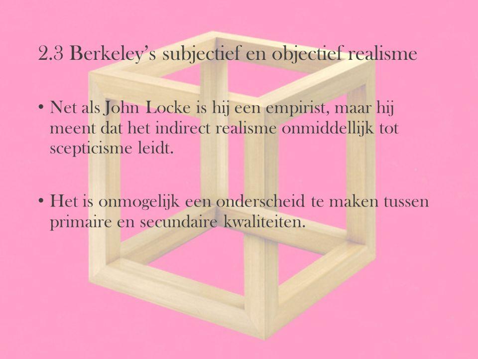 2.3 Berkeley's subjectief en objectief realisme Net als John Locke is hij een empirist, maar hij meent dat het indirect realisme onmiddellijk tot scep