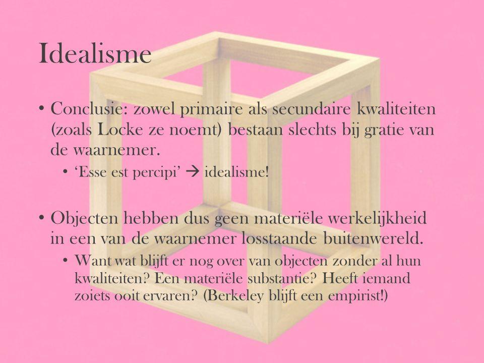 Idealisme Conclusie: zowel primaire als secundaire kwaliteiten (zoals Locke ze noemt) bestaan slechts bij gratie van de waarnemer. 'Esse est percipi'