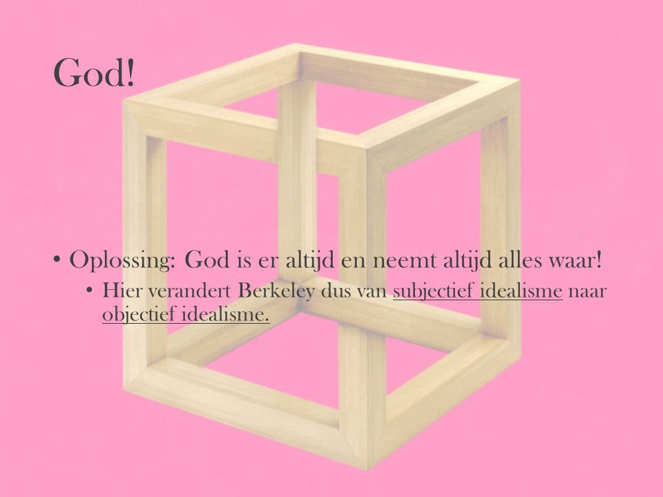 God! Oplossing: God is er altijd en neemt altijd alles waar! Hier verandert Berkeley dus van subjectief idealisme naar objectief idealisme.
