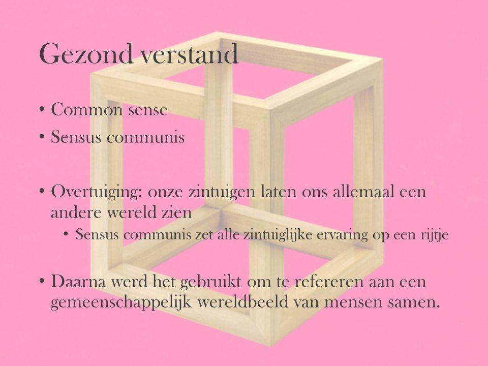 Gezond verstand Common sense Sensus communis Overtuiging: onze zintuigen laten ons allemaal een andere wereld zien Sensus communis zet alle zintuiglij