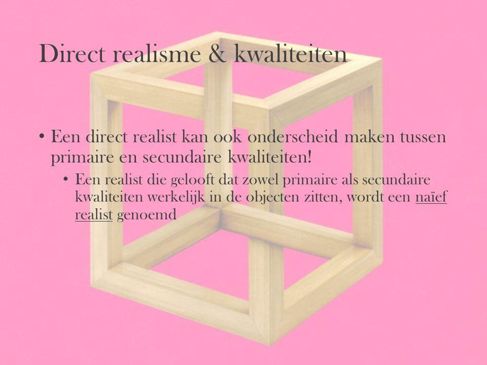 Direct realisme & kwaliteiten Een direct realist kan ook onderscheid maken tussen primaire en secundaire kwaliteiten! Een realist die gelooft dat zowe