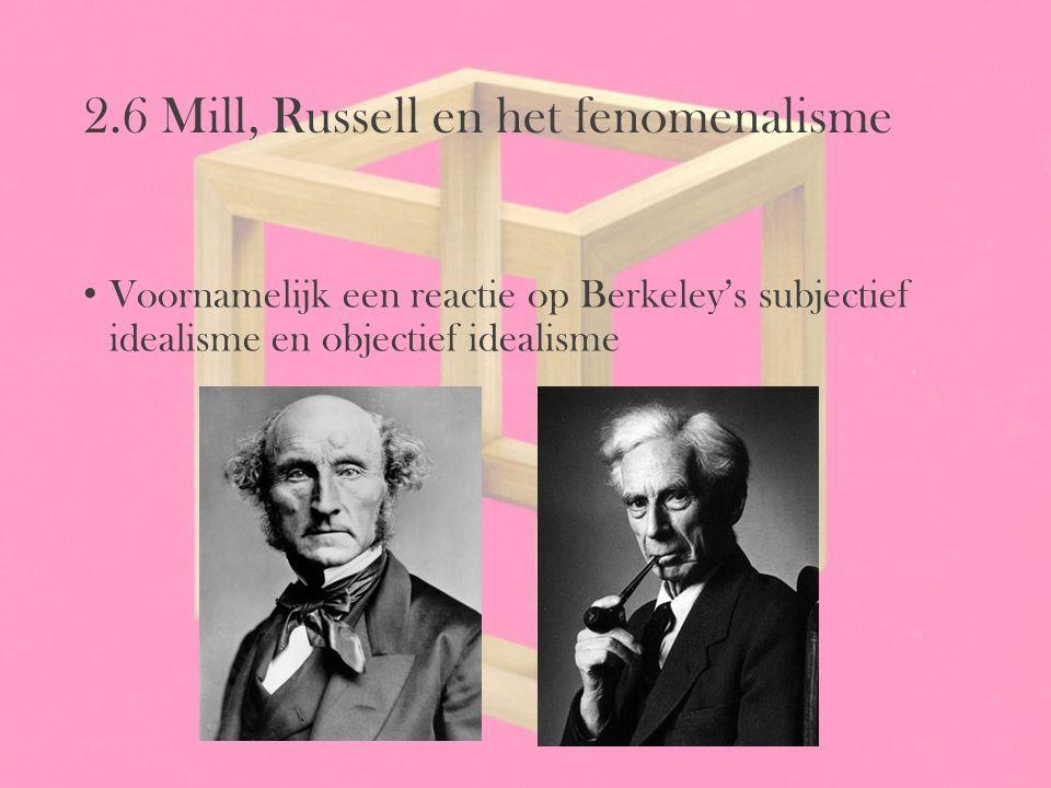 2.6 Mill, Russell en het fenomenalisme Voornamelijk een reactie op Berkeley's subjectief idealisme en objectief idealisme