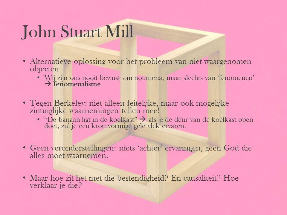 John Stuart Mill Alternatieve oplossing voor het probleem van niet-waargenomen objecten Wij zijn ons nooit bewust van noumena, maar slechts van 'fenom