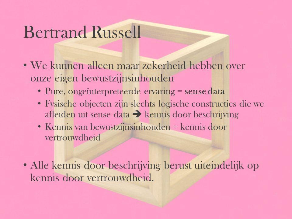 Bertrand Russell We kunnen alleen maar zekerheid hebben over onze eigen bewustzijnsinhouden Pure, ongeïnterpreteerde ervaring = sense data Fysische ob