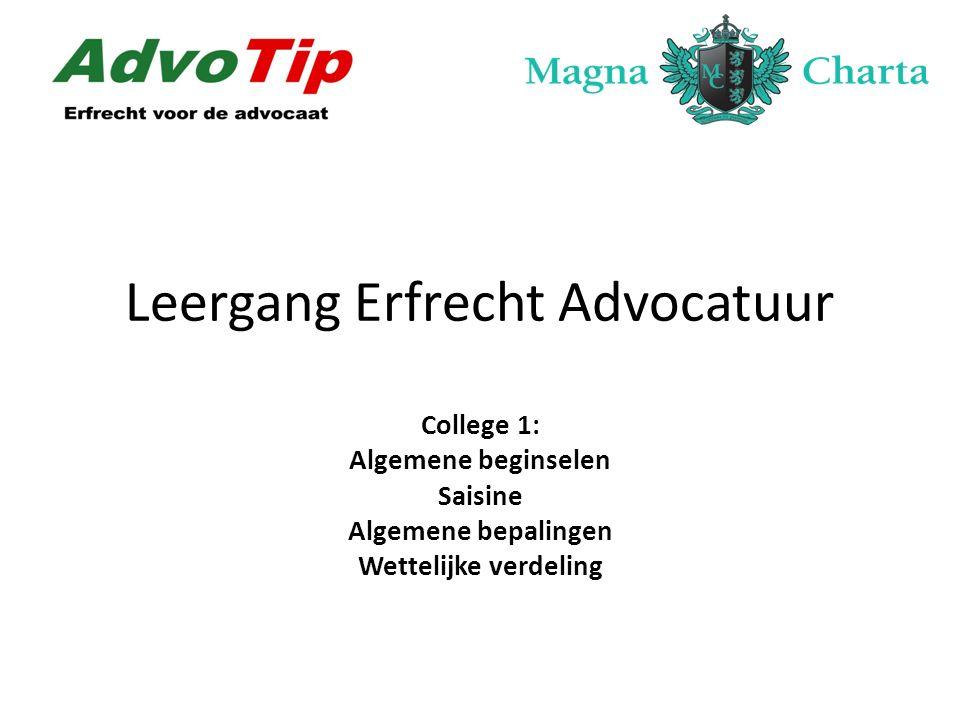 Leergang Erfrecht Advocatuur College 1: Algemene beginselen Saisine Algemene bepalingen Wettelijke verdeling
