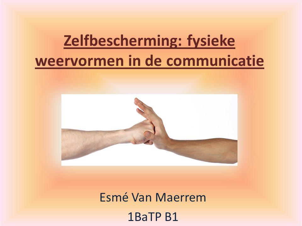 Zelfbescherming: fysieke weervormen in de communicatie Esmé Van Maerrem 1BaTP B1