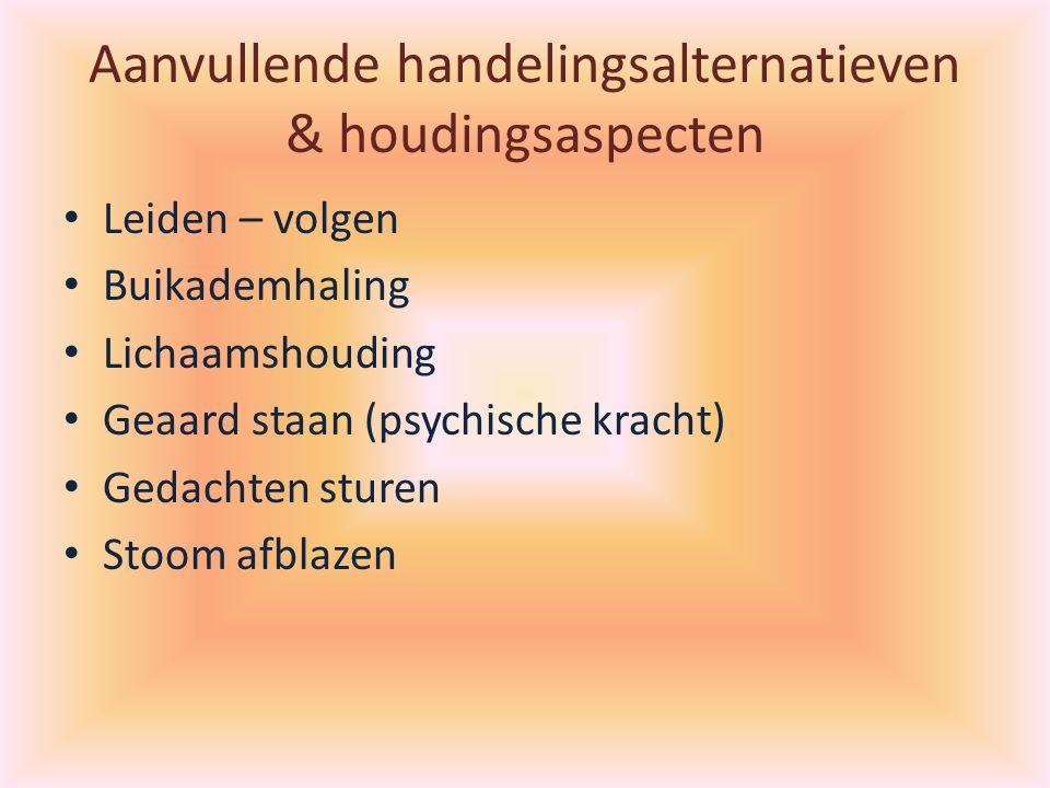 Aanvullende handelingsalternatieven & houdingsaspecten Leiden – volgen Buikademhaling Lichaamshouding Geaard staan (psychische kracht) Gedachten sturen Stoom afblazen