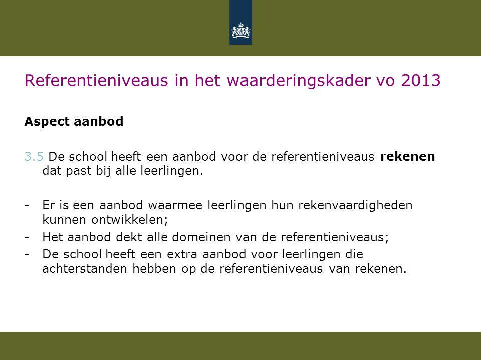 Referentieniveaus in het waarderingskader vo 2013 Aspect aanbod 3.5 De school heeft een aanbod voor de referentieniveaus rekenen dat past bij alle leerlingen.