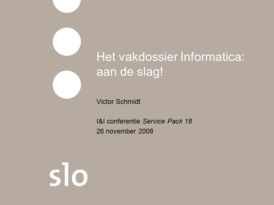 Het vakdossier Informatica: aan de slag! Victor Schmidt I&I conferentie Service Pack 18 26 november 2008