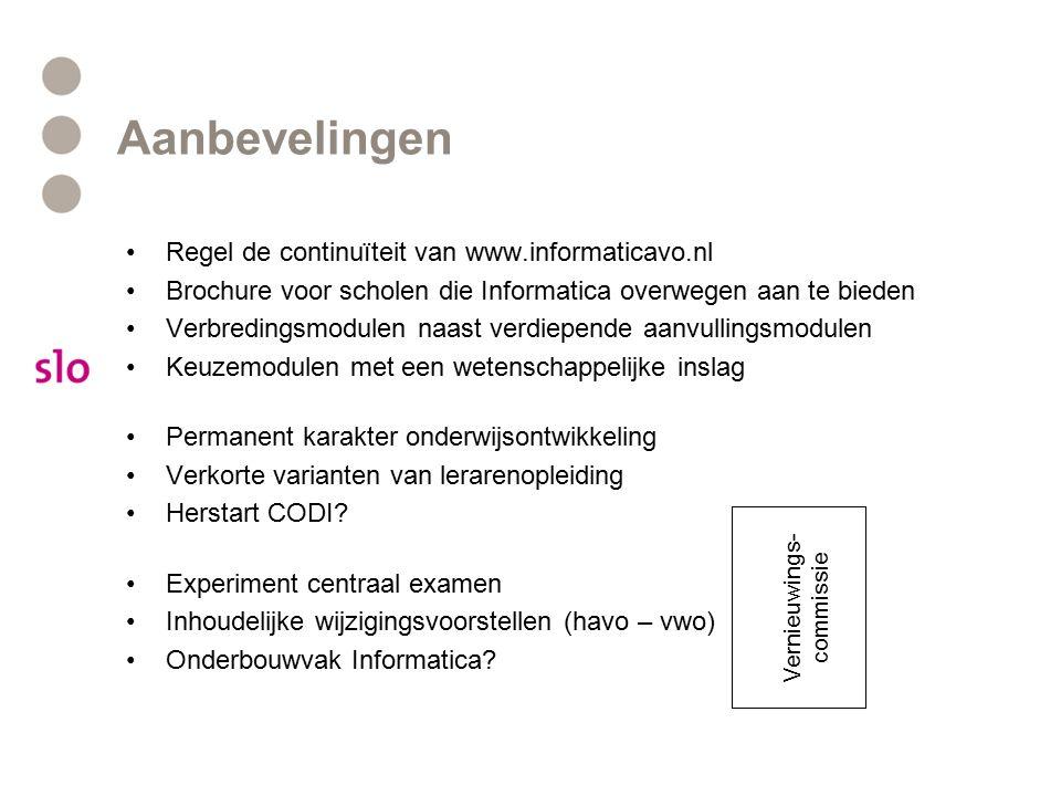 Aanbevelingen Regel de continuïteit van www.informaticavo.nl Brochure voor scholen die Informatica overwegen aan te bieden Verbredingsmodulen naast verdiepende aanvullingsmodulen Keuzemodulen met een wetenschappelijke inslag Permanent karakter onderwijsontwikkeling Verkorte varianten van lerarenopleiding Herstart CODI.