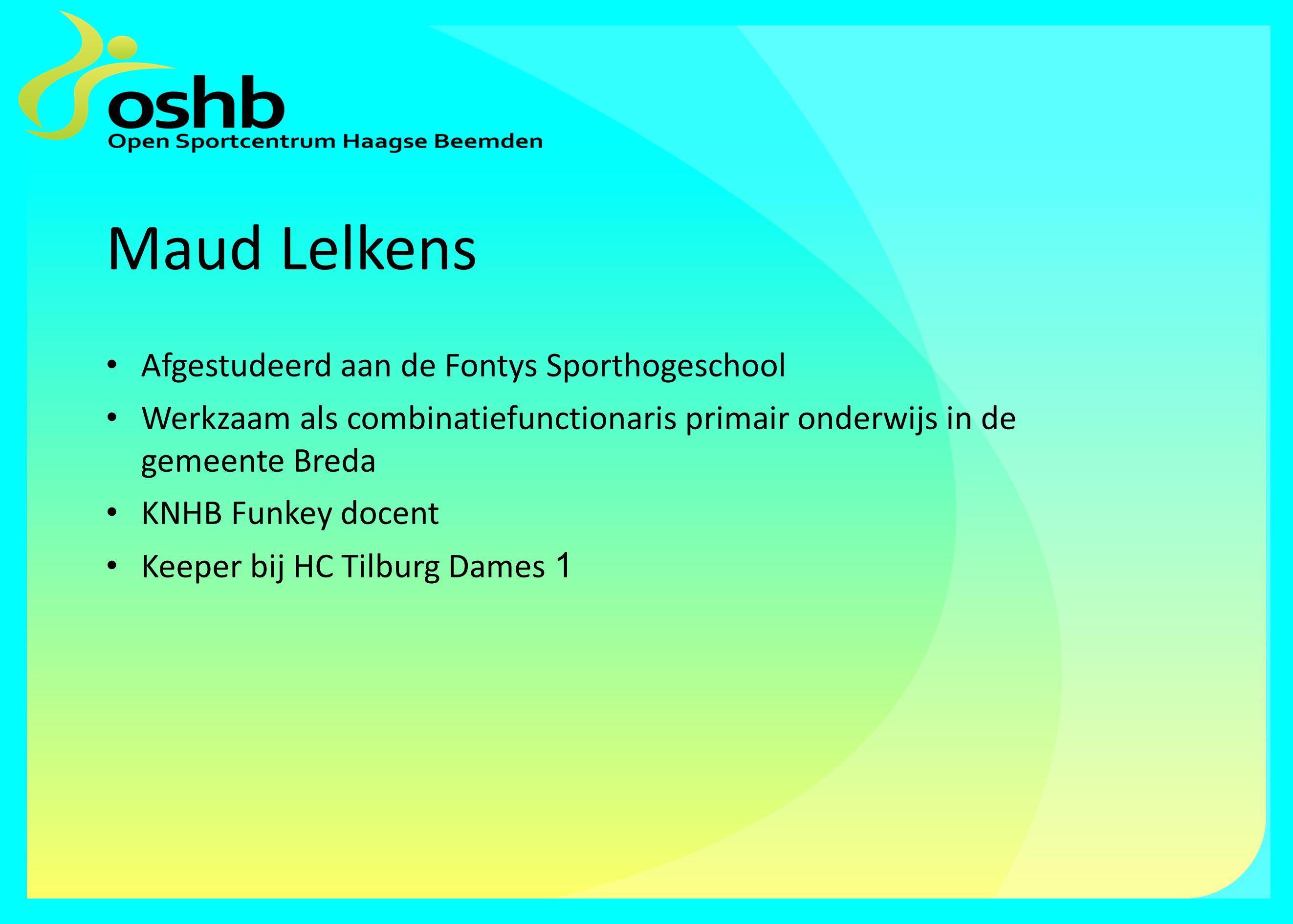 Maud Lelkens Afgestudeerd aan de Fontys Sporthogeschool Werkzaam als combinatiefunctionaris primair onderwijs in de gemeente Breda KNHB Funkey docent Keeper bij HC Tilburg Dames 1