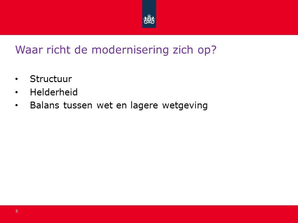 5 Waar richt de modernisering zich op? Structuur Helderheid Balans tussen wet en lagere wetgeving