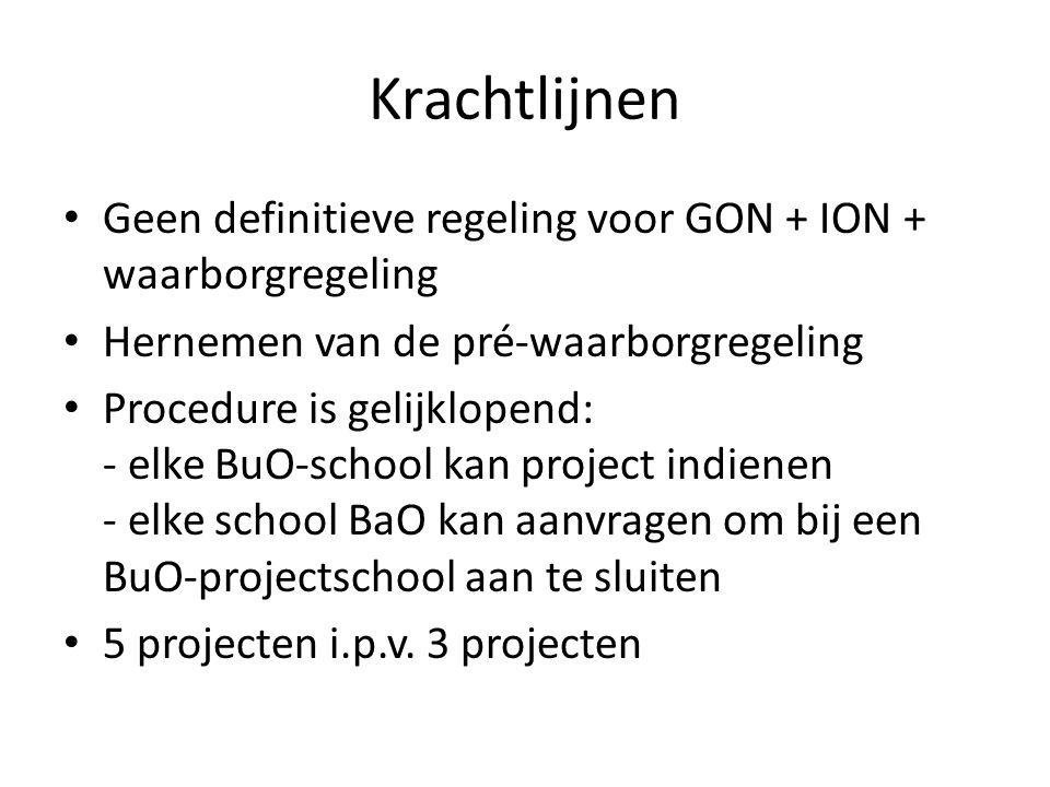 Krachtlijnen Geen definitieve regeling voor GON + ION + waarborgregeling Hernemen van de pré-waarborgregeling Procedure is gelijklopend: - elke BuO-school kan project indienen - elke school BaO kan aanvragen om bij een BuO-projectschool aan te sluiten 5 projecten i.p.v.