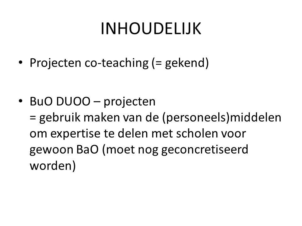 INHOUDELIJK Projecten co-teaching (= gekend) BuO DUOO – projecten = gebruik maken van de (personeels)middelen om expertise te delen met scholen voor gewoon BaO (moet nog geconcretiseerd worden)