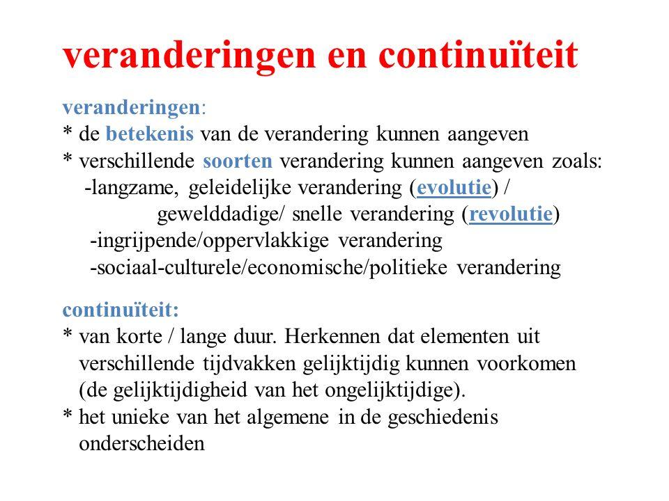veranderingen en continuïteit veranderingen: * de betekenis van de verandering kunnen aangeven * verschillende soorten verandering kunnen aangeven zoals: -langzame, geleidelijke verandering (evolutie) / gewelddadige/ snelle verandering (revolutie) -ingrijpende/oppervlakkige verandering -sociaal-culturele/economische/politieke verandering continuïteit: * van korte / lange duur.