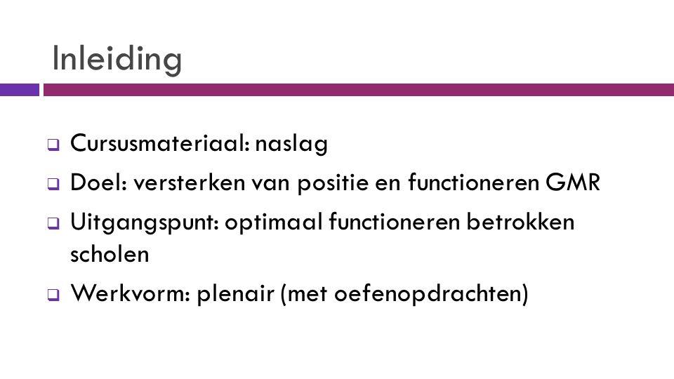 Inleiding  Cursusmateriaal: naslag  Doel: versterken van positie en functioneren GMR  Uitgangspunt: optimaal functioneren betrokken scholen  Werkvorm: plenair (met oefenopdrachten)