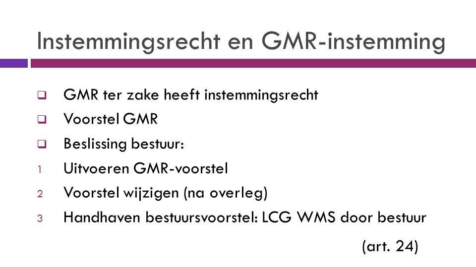 Instemmingsrecht en GMR-instemming  GMR ter zake heeft instemmingsrecht  Voorstel GMR  Beslissing bestuur: 1 Uitvoeren GMR-voorstel 2 Voorstel wijzigen (na overleg) 3 Handhaven bestuursvoorstel: LCG WMS door bestuur (art.