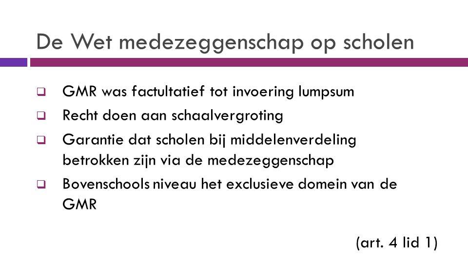 De Wet medezeggenschap op scholen  GMR was factultatief tot invoering lumpsum  Recht doen aan schaalvergroting  Garantie dat scholen bij middelenverdeling betrokken zijn via de medezeggenschap  Bovenschools niveau het exclusieve domein van de GMR (art.