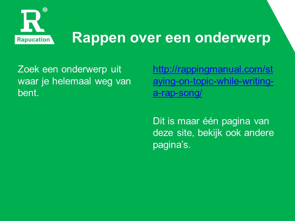 Rappen over een onderwerp Zoek een onderwerp uit waar je helemaal weg van bent. http://rappingmanual.com/st aying-on-topic-while-writing- a-rap-song/