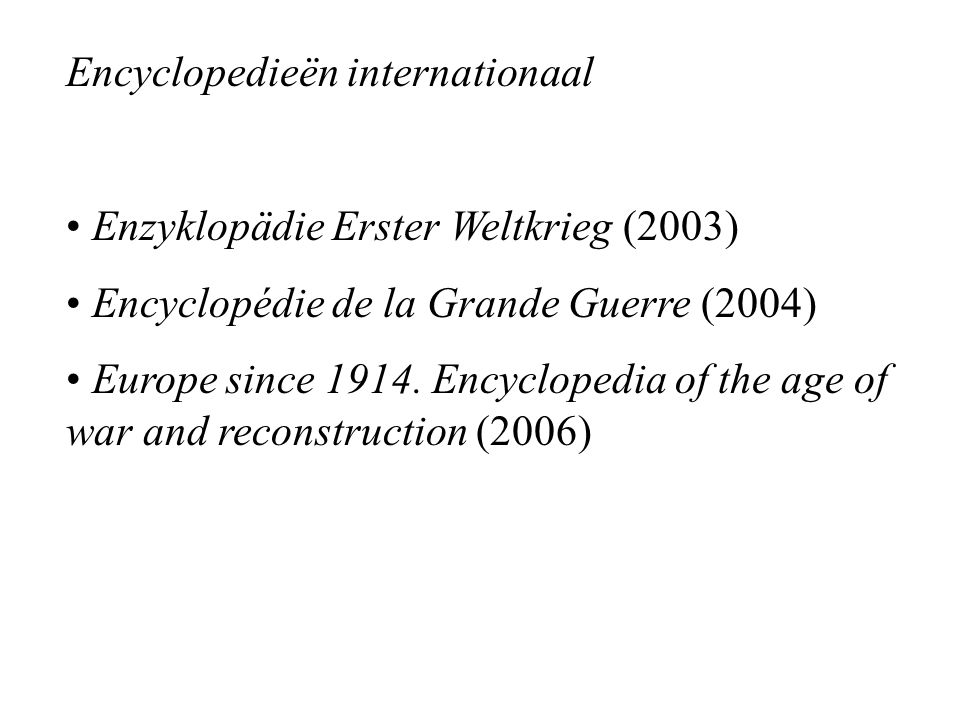 Encyclopedieën internationaal Enzyklopädie Erster Weltkrieg (2003) Encyclopédie de la Grande Guerre (2004) Europe since 1914. Encyclopedia of the age