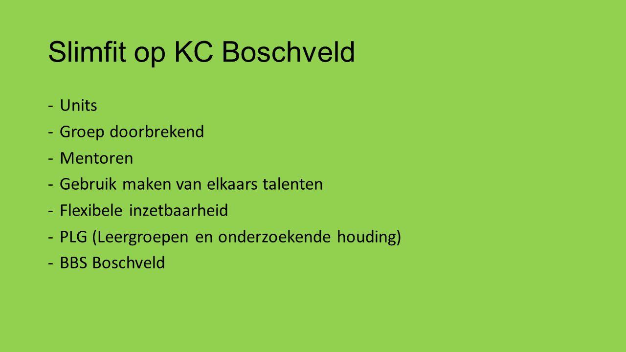 Slimfit op KC Boschveld -Units -Groep doorbrekend -Mentoren -Gebruik maken van elkaars talenten -Flexibele inzetbaarheid -PLG (Leergroepen en onderzoekende houding) -BBS Boschveld