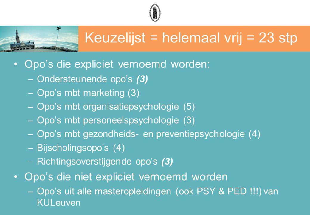 Keuzelijst = helemaal vrij = 23 stp Opo's die expliciet vernoemd worden: –Ondersteunende opo's (3) –Opo's mbt marketing (3) –Opo's mbt organisatiepsychologie (5) –Opo's mbt personeelspsychologie (3) –Opo's mbt gezondheids- en preventiepsychologie (4) –Bijscholingsopo's (4) –Richtingsoverstijgende opo's (3) Opo's die niet expliciet vernoemd worden –Opo's uit alle masteropleidingen (ook PSY & PED !!!) van KULeuven