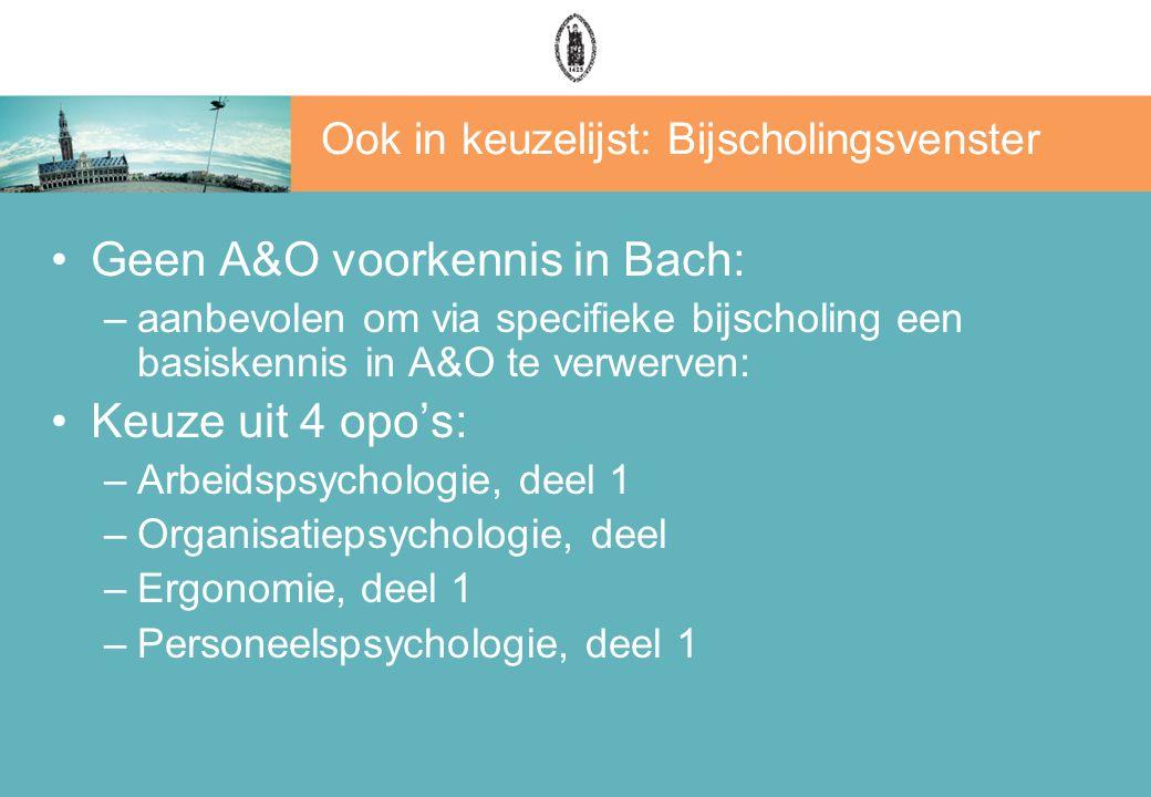 Ook in keuzelijst: Bijscholingsvenster Geen A&O voorkennis in Bach: –aanbevolen om via specifieke bijscholing een basiskennis in A&O te verwerven: Keuze uit 4 opo's: –Arbeidspsychologie, deel 1 –Organisatiepsychologie, deel –Ergonomie, deel 1 –Personeelspsychologie, deel 1