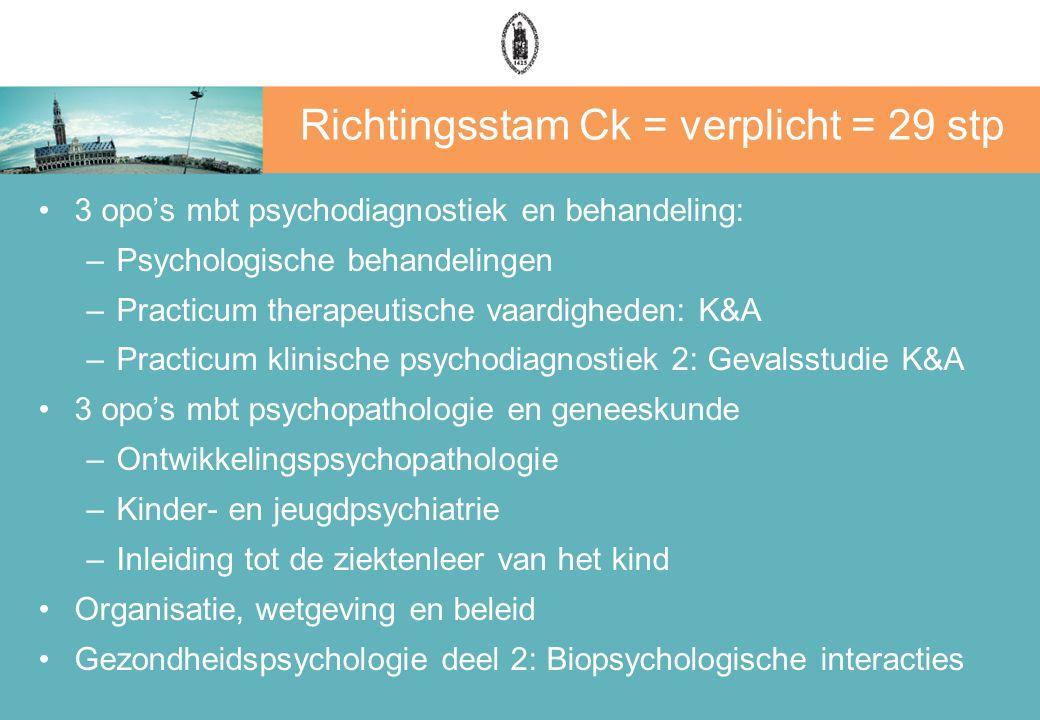 Richtingsstam Ck = verplicht = 29 stp 3 opo's mbt psychodiagnostiek en behandeling: –Psychologische behandelingen –Practicum therapeutische vaardigheden: K&A –Practicum klinische psychodiagnostiek 2: Gevalsstudie K&A 3 opo's mbt psychopathologie en geneeskunde –Ontwikkelingspsychopathologie –Kinder- en jeugdpsychiatrie –Inleiding tot de ziektenleer van het kind Organisatie, wetgeving en beleid Gezondheidspsychologie deel 2: Biopsychologische interacties