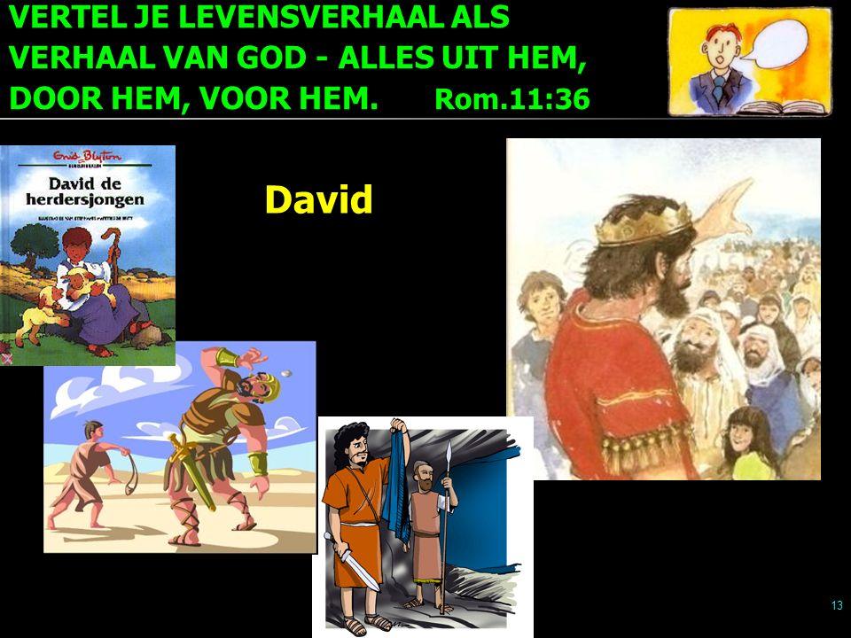 VERTEL JE LEVENSVERHAAL ALS VERHAAL VAN GOD - ALLES UIT HEM, DOOR HEM, VOOR HEM. Rom.11:36 13 David