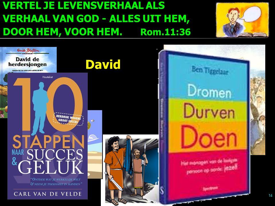 VERTEL JE LEVENSVERHAAL ALS VERHAAL VAN GOD - ALLES UIT HEM, DOOR HEM, VOOR HEM. Rom.11:36 14 David