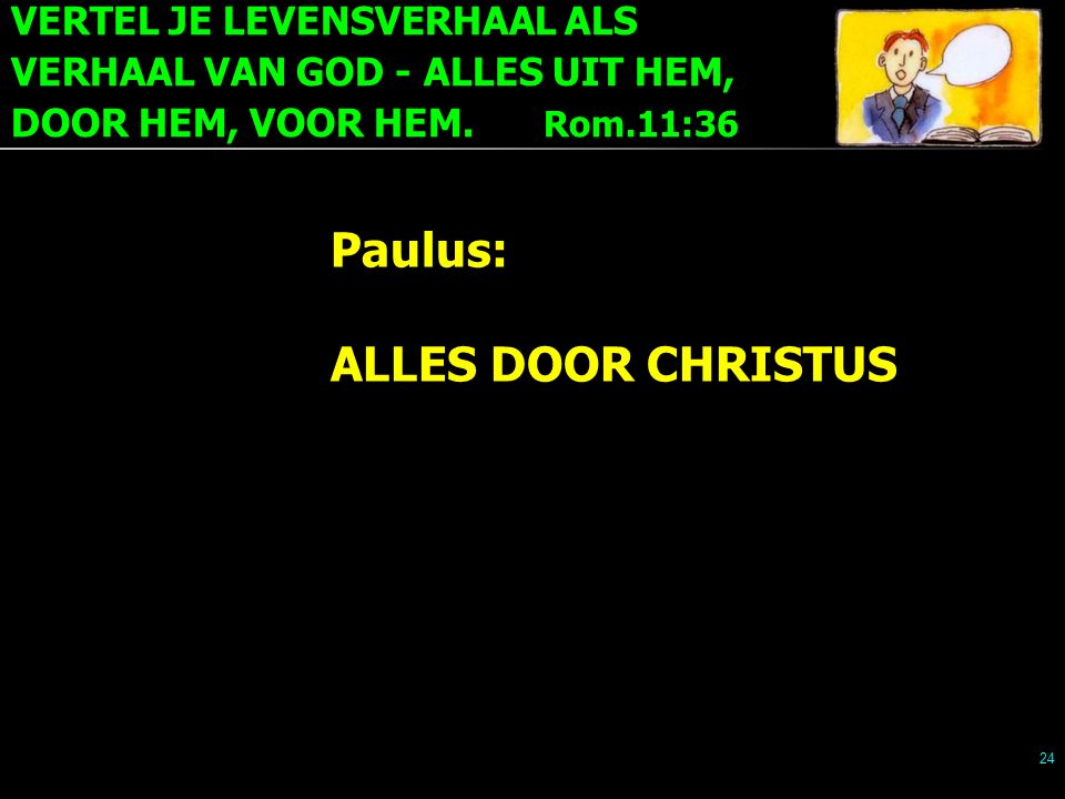 VERTEL JE LEVENSVERHAAL ALS VERHAAL VAN GOD - ALLES UIT HEM, DOOR HEM, VOOR HEM. Rom.11:36 24