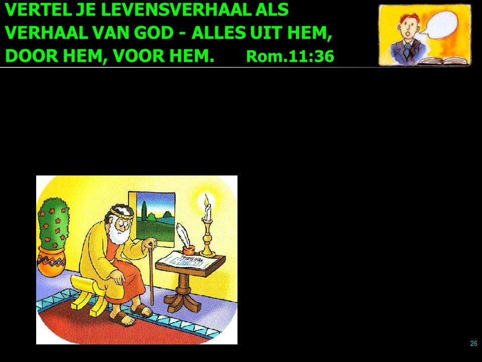 VERTEL JE LEVENSVERHAAL ALS VERHAAL VAN GOD - ALLES UIT HEM, DOOR HEM, VOOR HEM. Rom.11:36 26