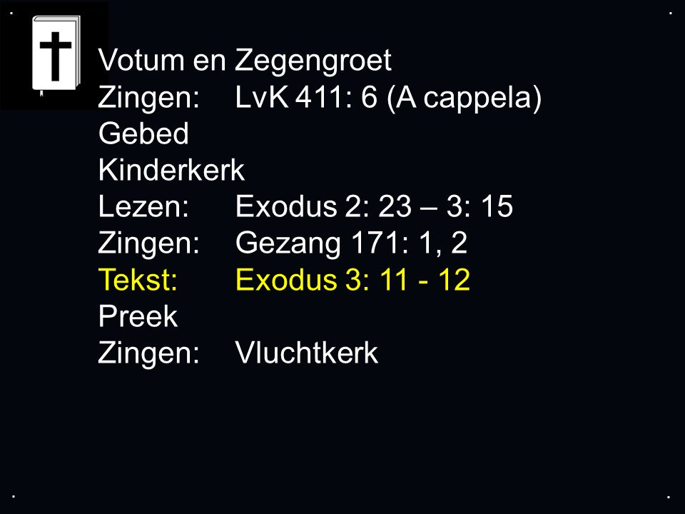 .... Votum en Zegengroet Zingen:LvK 411: 6 (A cappela) Gebed Kinderkerk Lezen:Exodus 2: 23 – 3: 15 Zingen: Gezang 171: 1, 2 Tekst:Exodus 3: 11 - 12 Pr