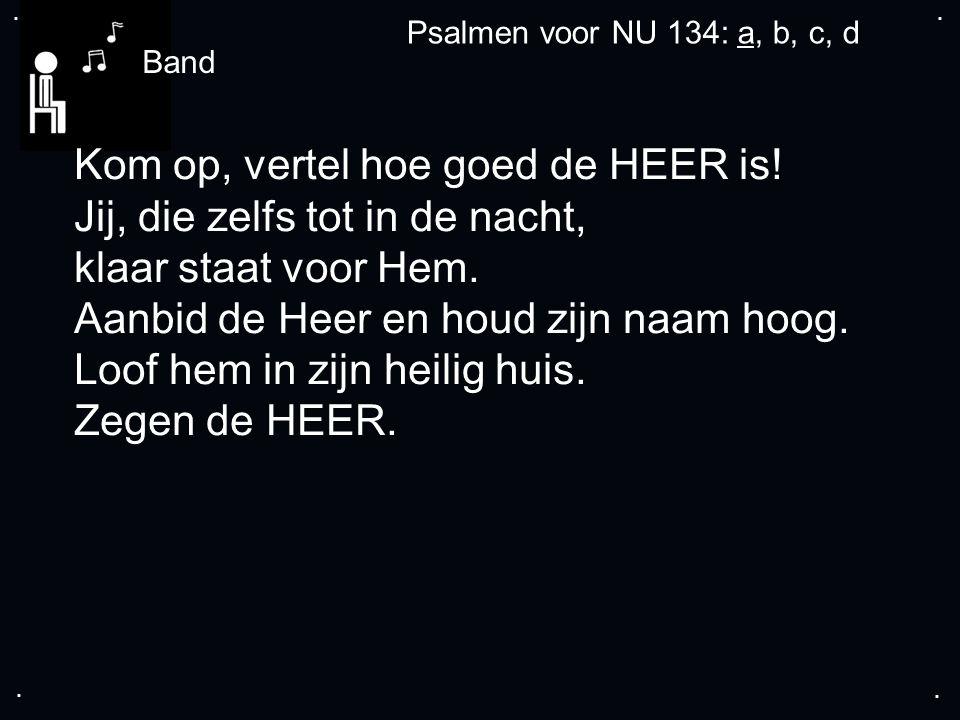 .... Psalmen voor NU 134: a, b, c, d Kom op, vertel hoe goed de HEER is.