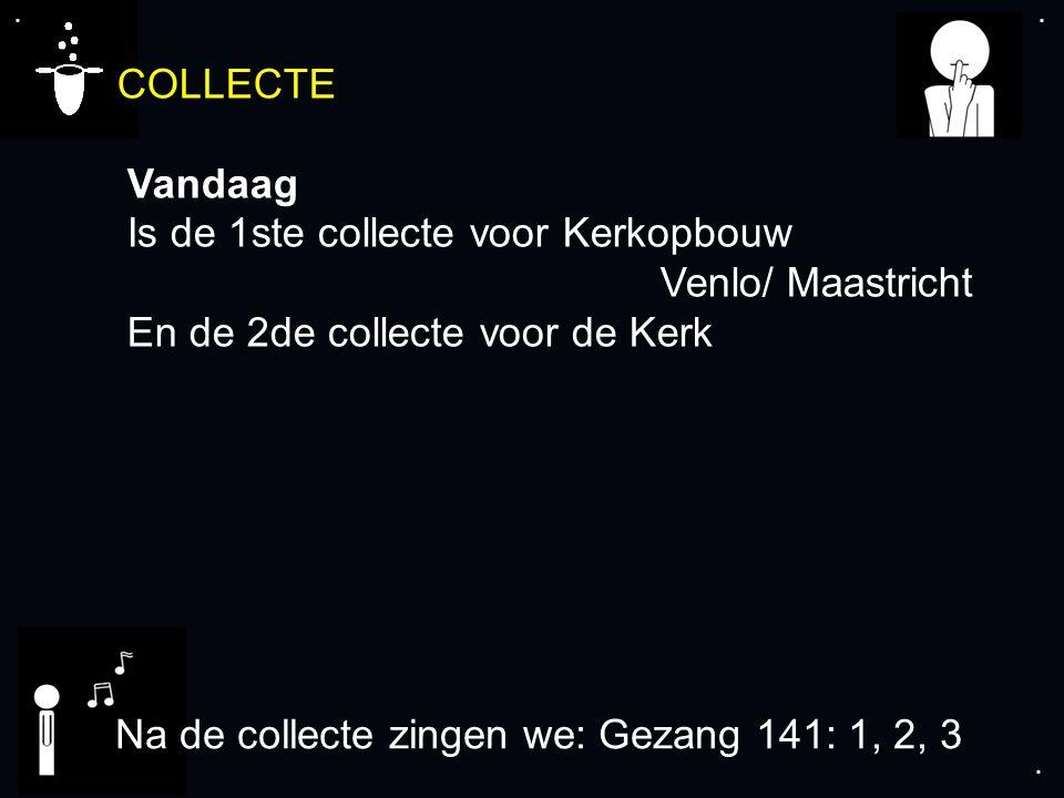 .... COLLECTE Vandaag Is de 1ste collecte voor Kerkopbouw Venlo/ Maastricht En de 2de collecte voor de Kerk Na de collecte zingen we: Gezang 141: 1, 2