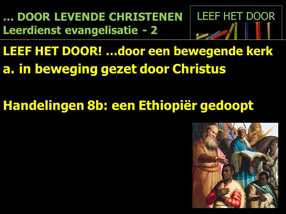 … DOOR LEVENDE CHRISTENEN Leerdienst evangelisatie - 2 LEEF HET DOOR! …door een bewegende kerk a.in beweging gezet door Christus Handelingen 8b: een E