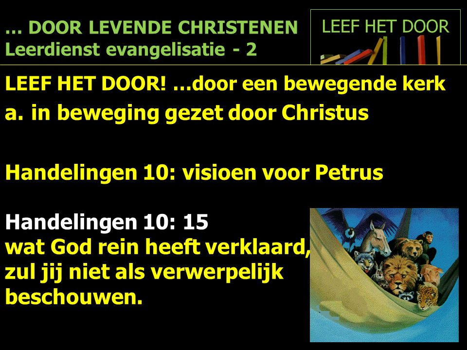 … DOOR LEVENDE CHRISTENEN Leerdienst evangelisatie - 2 LEEF HET DOOR! …door een bewegende kerk a.in beweging gezet door Christus Handelingen 10: visio