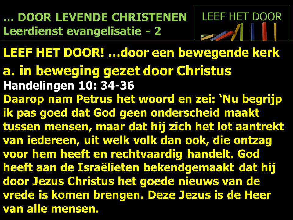 … DOOR LEVENDE CHRISTENEN Leerdienst evangelisatie - 2 LEEF HET DOOR! …door een bewegende kerk a.in beweging gezet door Christus Handelingen 10: 34-36