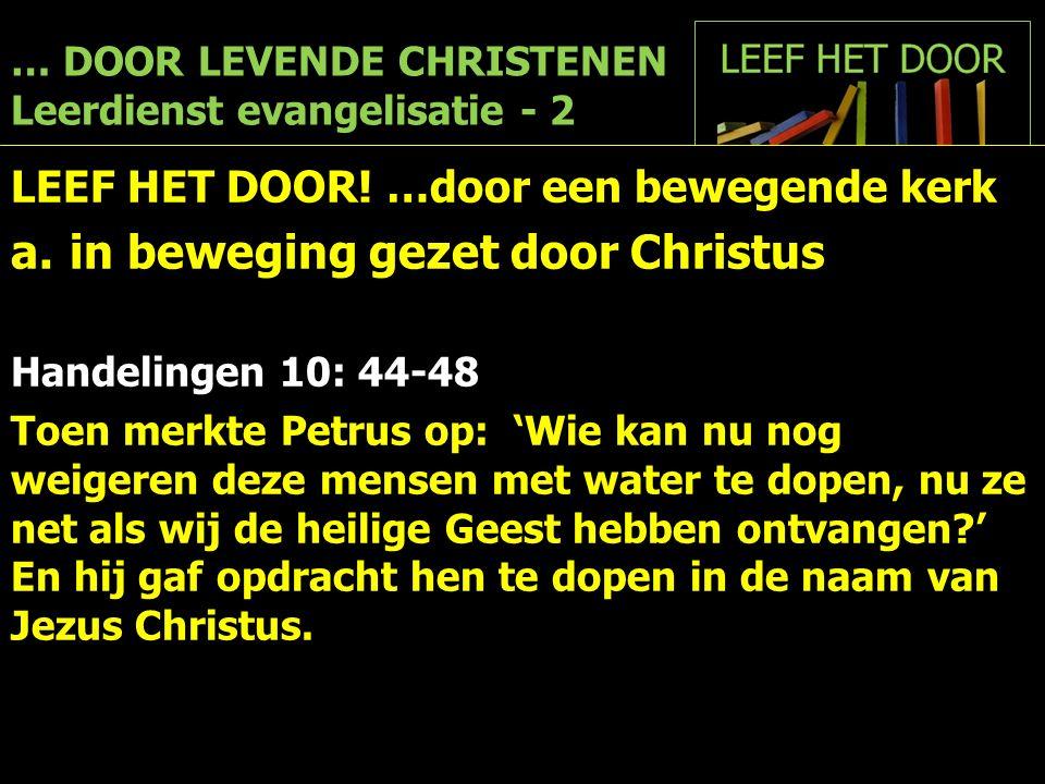 … DOOR LEVENDE CHRISTENEN Leerdienst evangelisatie - 2 LEEF HET DOOR! …door een bewegende kerk a.in beweging gezet door Christus Handelingen 10: 44-48
