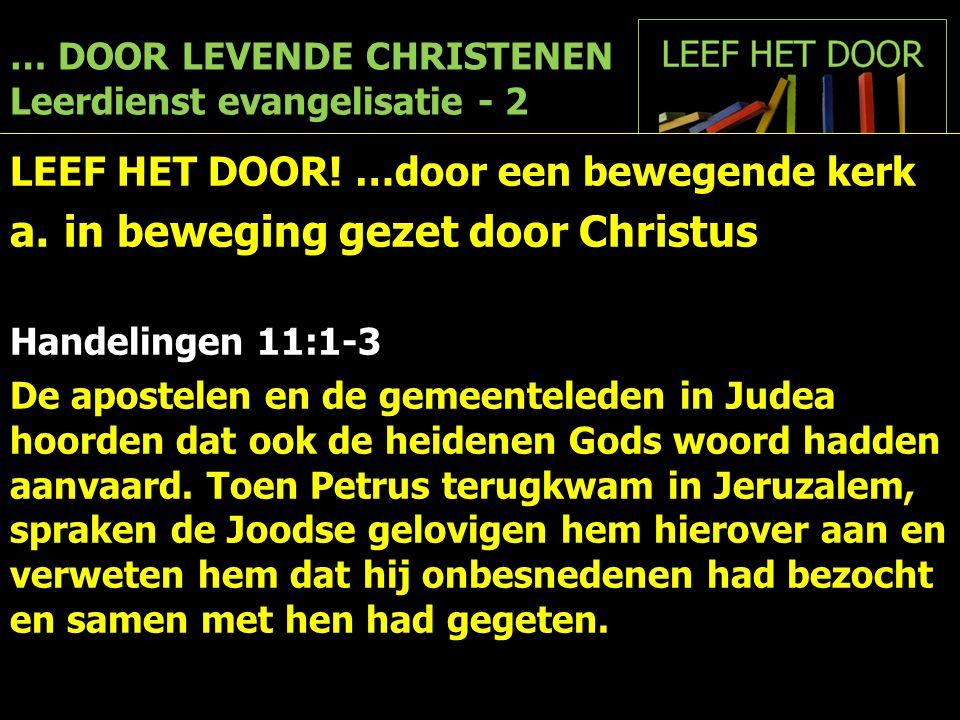 … DOOR LEVENDE CHRISTENEN Leerdienst evangelisatie - 2 LEEF HET DOOR! …door een bewegende kerk a.in beweging gezet door Christus Handelingen 11:1-3 De