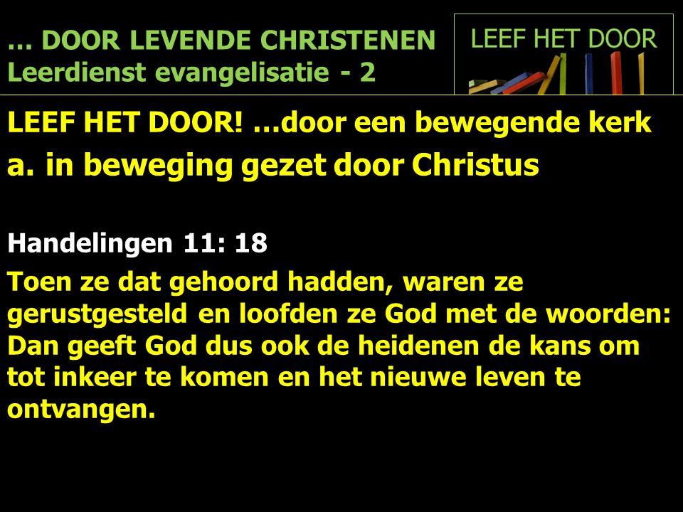 … DOOR LEVENDE CHRISTENEN Leerdienst evangelisatie - 2 LEEF HET DOOR! …door een bewegende kerk a.in beweging gezet door Christus Handelingen 11: 18 To