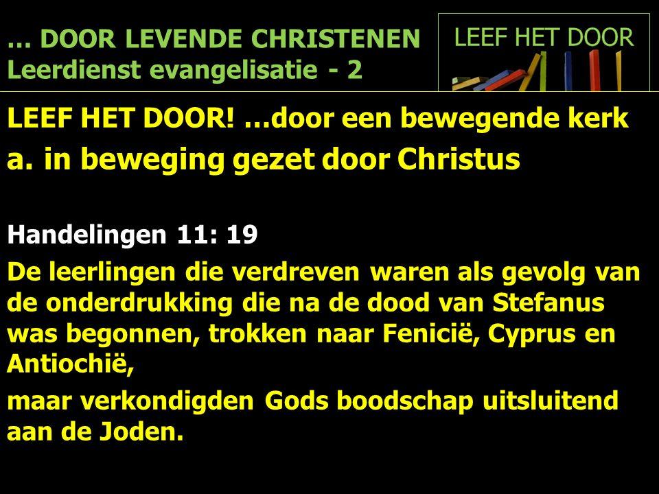 … DOOR LEVENDE CHRISTENEN Leerdienst evangelisatie - 2 LEEF HET DOOR! …door een bewegende kerk a.in beweging gezet door Christus Handelingen 11: 19 De