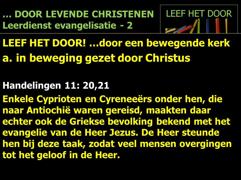 … DOOR LEVENDE CHRISTENEN Leerdienst evangelisatie - 2 LEEF HET DOOR! …door een bewegende kerk a.in beweging gezet door Christus Handelingen 11: 20,21