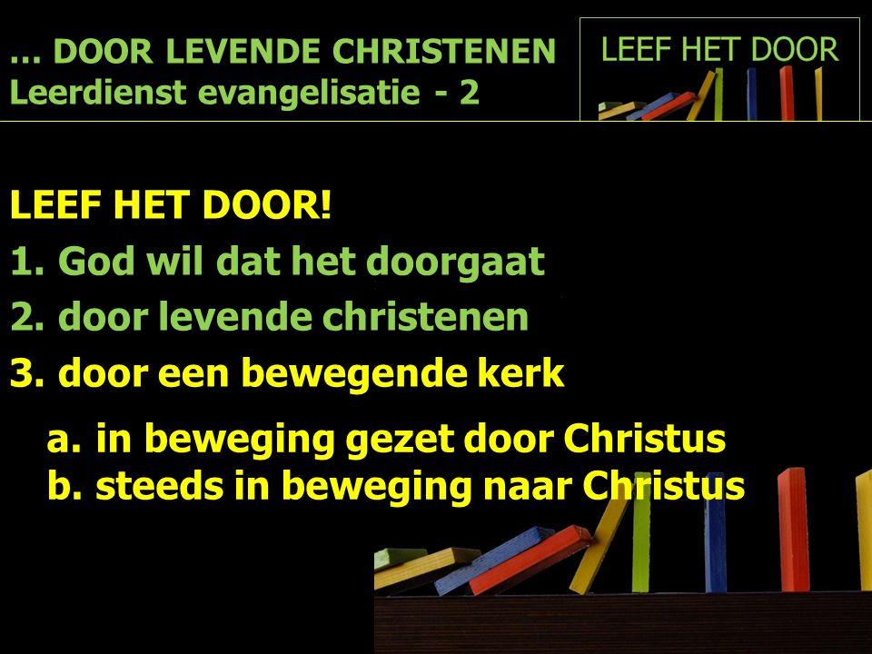 … DOOR LEVENDE CHRISTENEN Leerdienst evangelisatie - 2 LEEF HET DOOR! 1.God wil dat het doorgaat 2.door levende christenen 3.door een bewegende kerk a