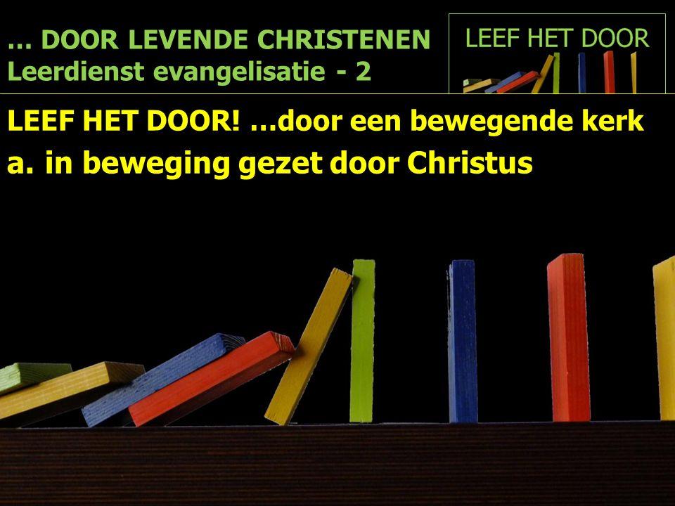… DOOR LEVENDE CHRISTENEN Leerdienst evangelisatie - 2 LEEF HET DOOR! …door een bewegende kerk a.in beweging gezet door Christus