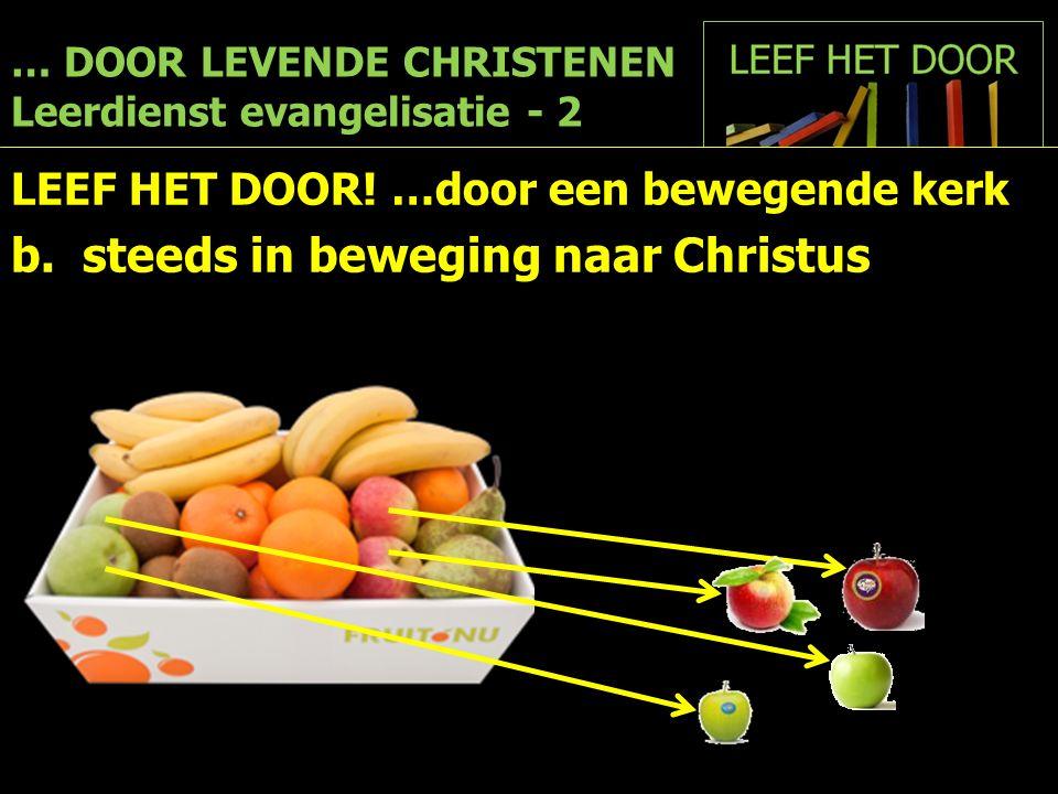 … DOOR LEVENDE CHRISTENEN Leerdienst evangelisatie - 2 LEEF HET DOOR! …door een bewegende kerk b. steeds in beweging naar Christus